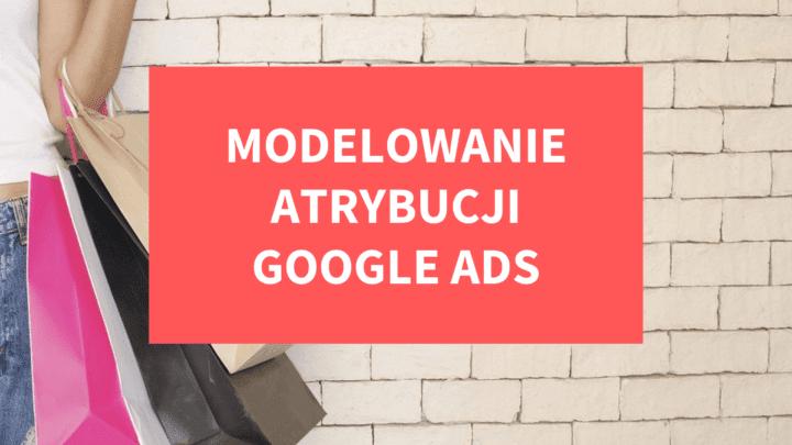 Modelowanie atrybucji Google Ads