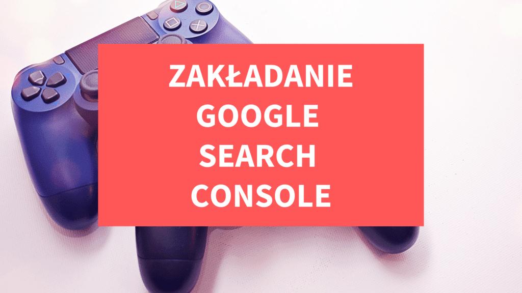 Poradnik zakładania konta w Google Search Console